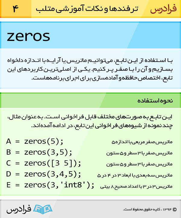 با استفاده از تابع zeros می توانیم ماتریس یا آرایه با اندازه دلخواه بسازیم و آن را با صفر پرکنیم. یکی از اصلی ترین کاربردهای این تابع، اختصاص حافظه و آماده سازی برای اجرای برنامه هاست.