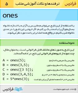 با استفاده از تابع ones، می توانیم ماتریس یا آرایه با اندازه دلخواه بسازیم و آن را با عدد یک پرکنیم. اگر خروجی این تابع را، در عددی دلخواه ضرب کنیم، درواقع همه اعضا برابر با عدد موردنظر می شوند.