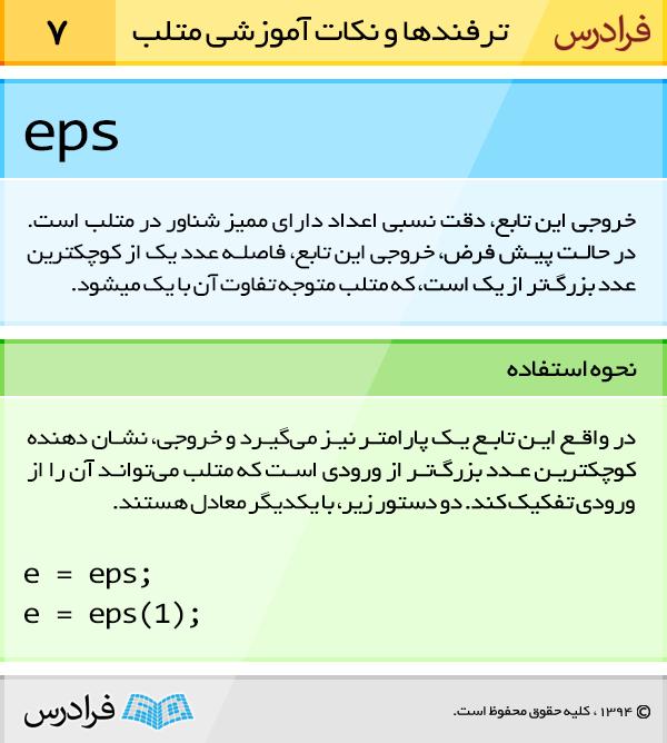 خروجی تابع eps، دقت نسبی اعداد دارای ممیز شناور در متلب است. در حالت پیش فرض، خروجی این تابع، فاصله عدد یک از کوچکترین عدد بزرگ تر از یک است که متلب متوجه تفاوت آن با یک می شود.
