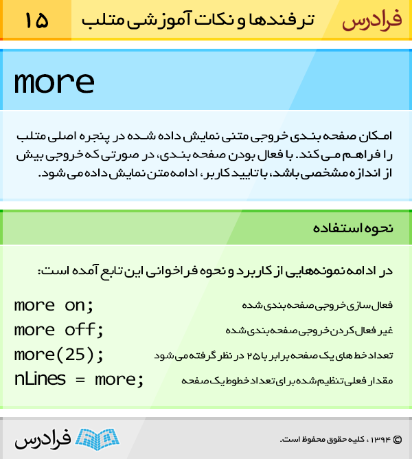 تابع more امکان صفحه بندی خروجی متنی نمایش داده شده در پنجره اصلی متلب را فراهم می کند. با فعال بودن صفحه بندی، در صورتی که خروجی بیش از اندازه مشخصی باشد، با تایید کاربر، ادامه متن نمایش داده می شود.