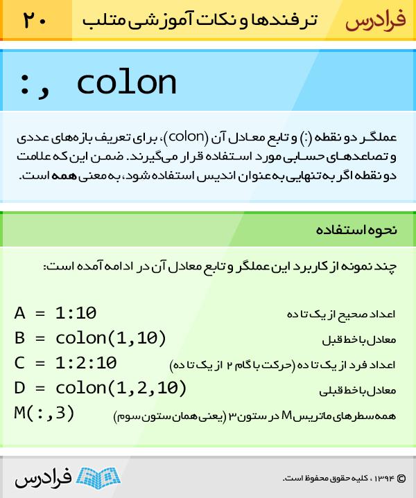 عملگر دو نقطه (:) و تابع معادل آن (colon)، برای تعریف بازه های عددی و تصاعد های حسابی مورد استفاده قرار می گیرند. ضمن این که علامت دو نقطه اگر به تنهایی به عنوان اندیس استفاده شود، به معنی همه است.